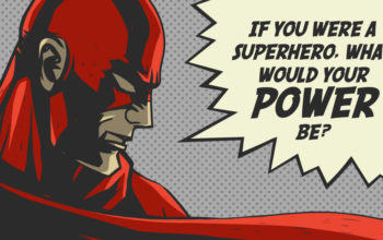 IF YOU WERE A SUPERHERO, WHAT WOULD YOUR POWER BE?