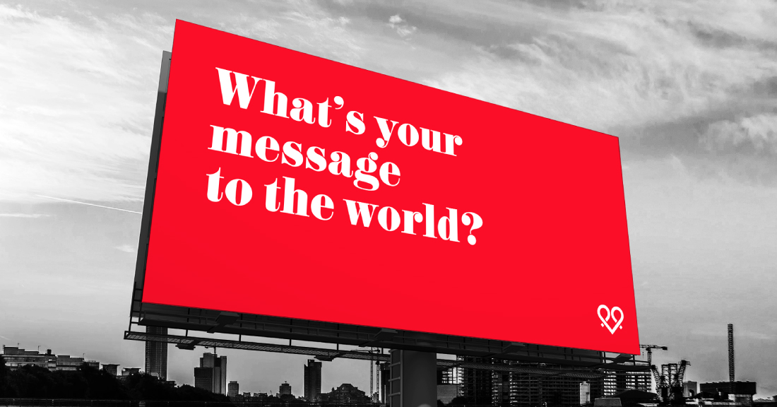 WHAT'S YOUR MESSAGE TO THE WORLD?