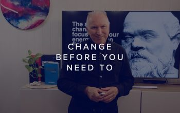 CHANGE BEFORE YOU NEED TO!