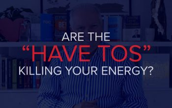 """ARE THE """"HAVE TO'S"""" KILLING YOUR ENERGY?"""